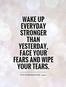 wake-up-everyday-stronger-than-yesterday-face-your-fears-and-wipe-your-tears-quote-1